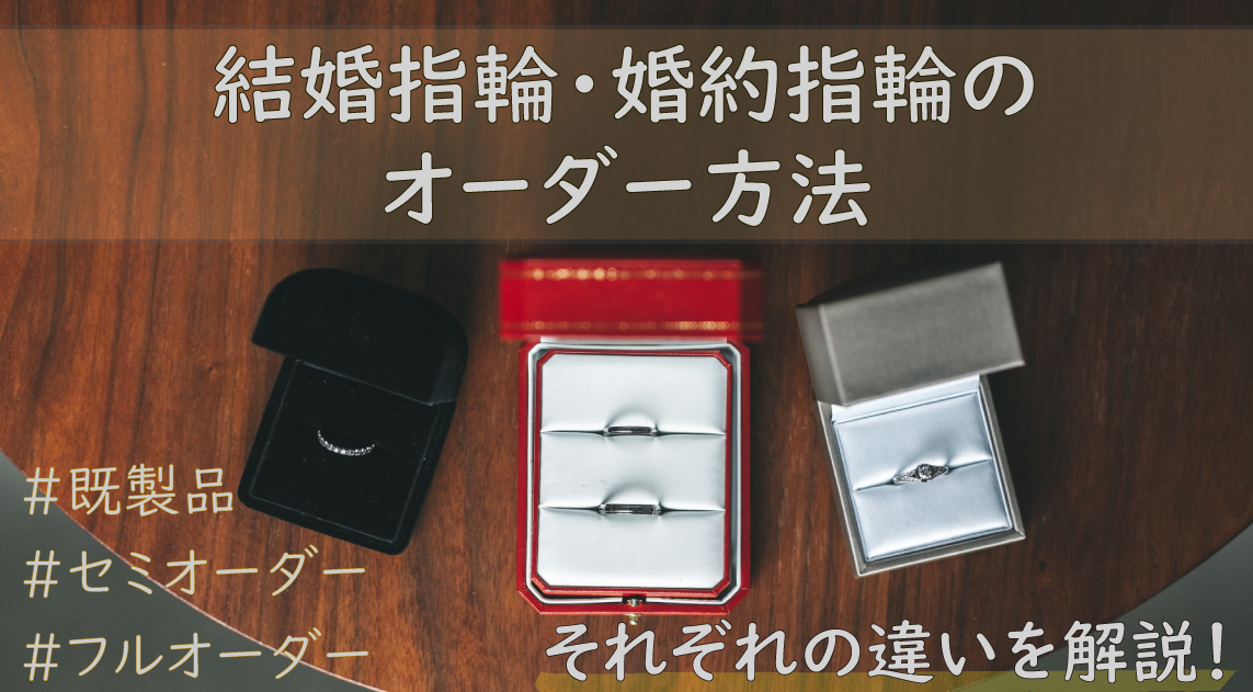 結婚指輪・婚約指輪のオーダー方法|既製品・セミオーダー・フルオーダーの違いを解説!
